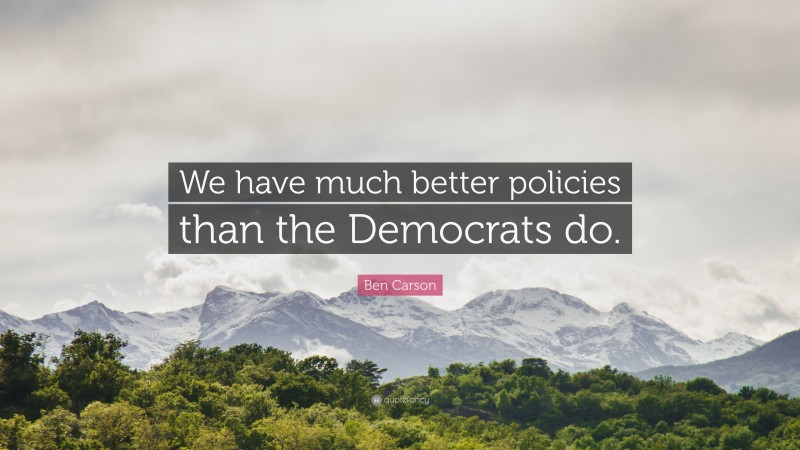 """Ben Carson Quote: """"We have much better policies than the Democrats do."""""""