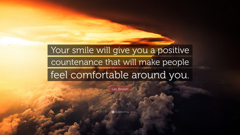 """Les Brown Quote: """"Your smile will give you a positive countenance that will make people feel comfortable around you."""""""