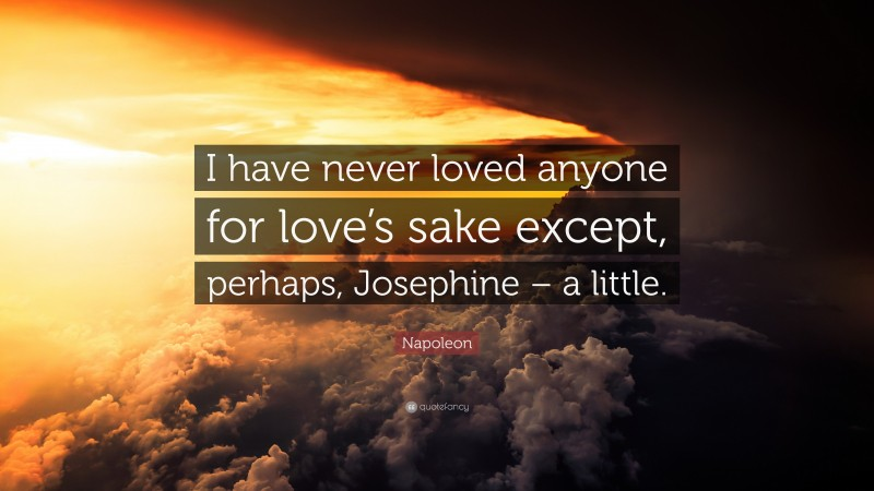"""Napoleon Quote: """"I have never loved anyone for love's sake except, perhaps, Josephine – a little."""""""