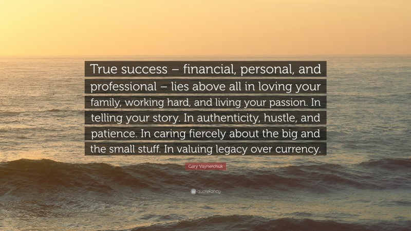 """Gary Vaynerchuk Quote: """"True success – financial, personal, and professional – lies above all in loving your family, working hard, and living your passion. In telling your story. In authenticity, hustle, and patience. In caring fiercely about the big and the small stuff. In valuing legacy over currency."""""""