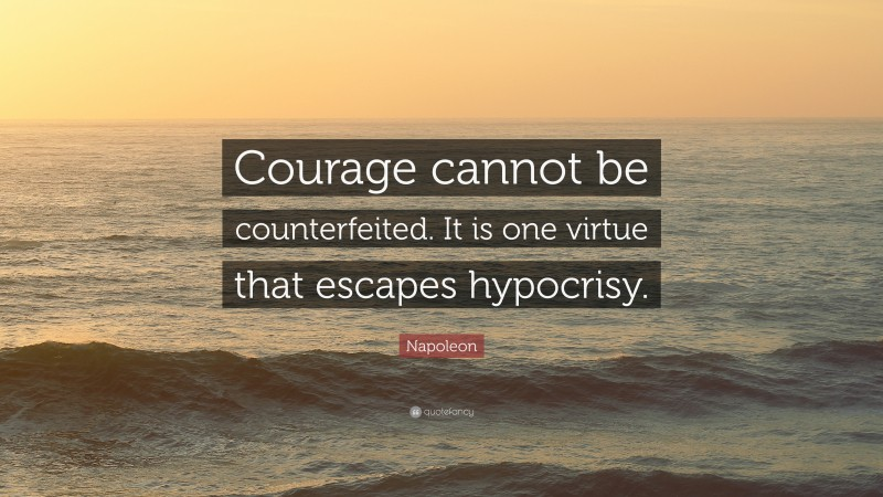 """Napoleon Quote: """"Courage cannot be counterfeited. It is one virtue that escapes hypocrisy."""""""