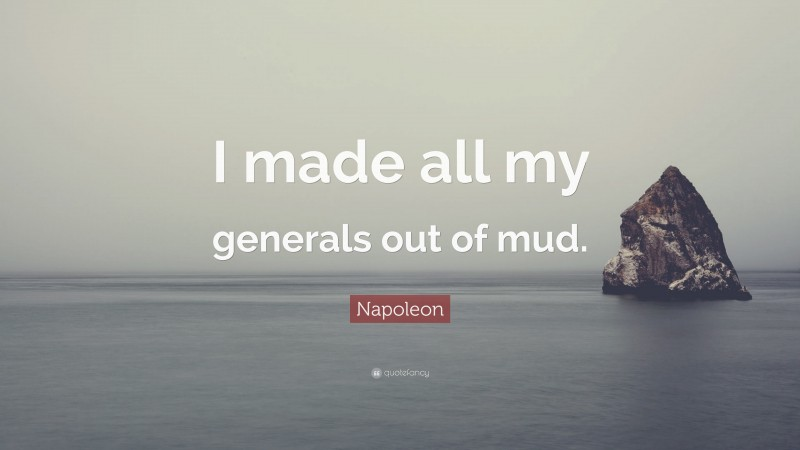 """Napoleon Quote: """"I made all my generals out of mud."""""""