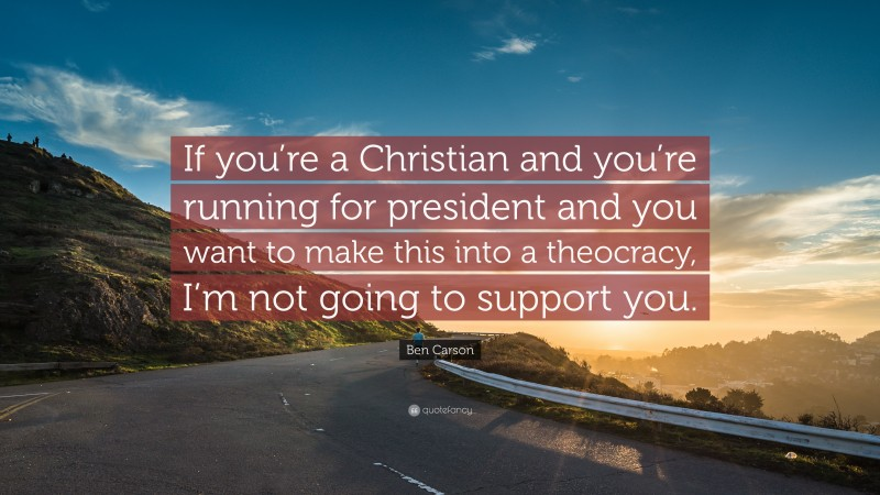 """Ben Carson Quote: """"If you're a Christian and you're running for president and you want to make this into a theocracy, I'm not going to support you."""""""