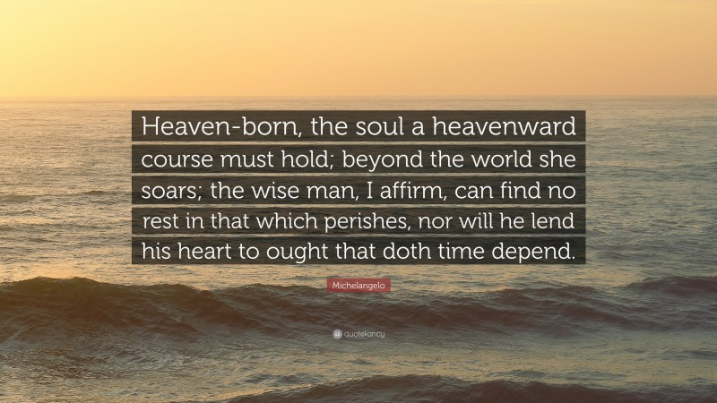 """Michelangelo Quote: """"Heaven-born, the soul a heavenward course must hold; beyond the world she soars; the wise man, I affirm, can find no rest in that which perishes, nor will he lend his heart to ought that doth time depend."""""""