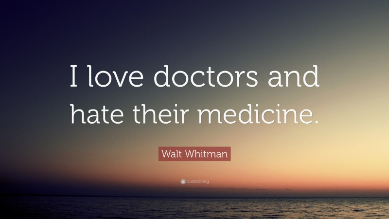 """Walt Whitman Quote: """"I love doctors and hate their medicine."""""""