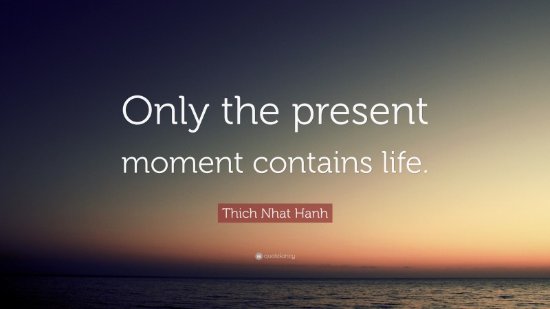 """Thich Nhat Hanh Quote: """"Only the present moment contains life."""""""