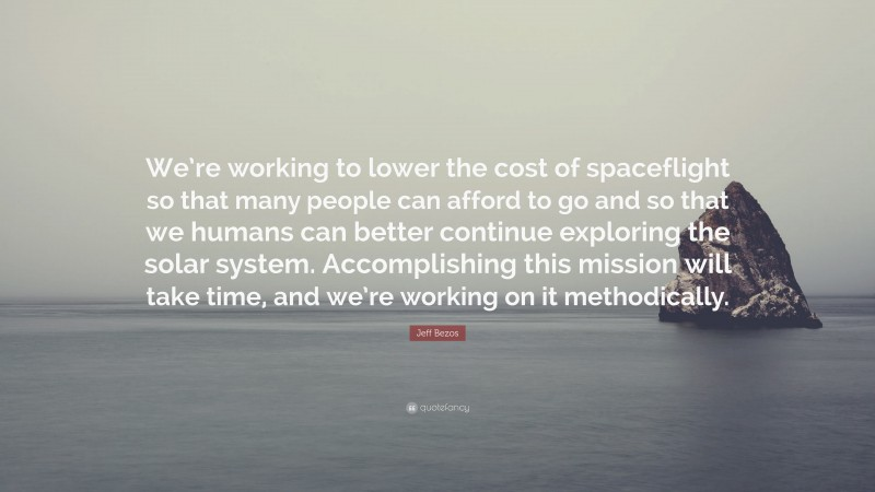 """Jeff Bezos Quote: """"We're working to lower the cost of spaceflight so that many people can afford to go and so that we humans can better continue exploring the solar system. Accomplishing this mission will take time, and we're working on it methodically."""""""