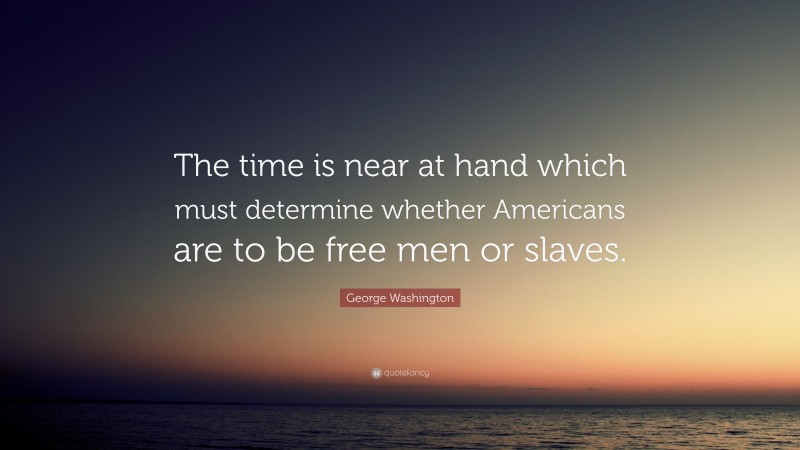 """George Washington Quote: """"The time is near at hand which must determine whether Americans are to be free men or slaves."""""""