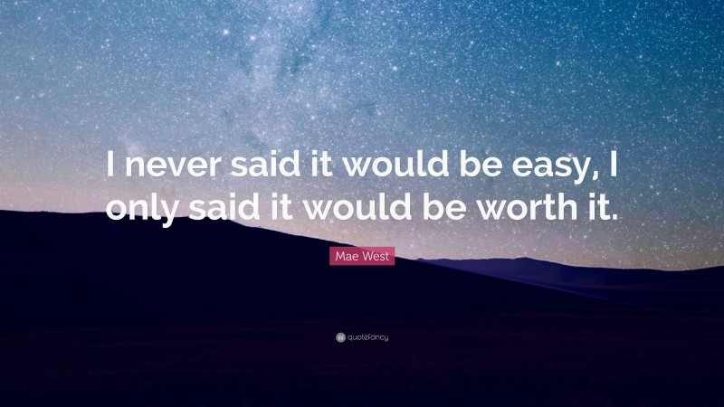 """Witty Quotes: """"I never said it would be easy, I only said it would be worth it."""" — Mae West"""