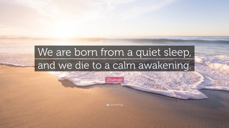 """Zhuangzi Quote: """"We are born from a quiet sleep, and we die to a calm awakening."""""""
