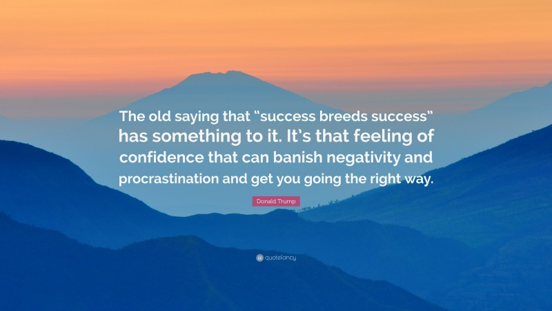 """Donald Trump Quote: """"The old saying that """"success breeds success"""" has something to it. It's that feeling of confidence that can banish negativity and procrastination and get you going the right way."""""""