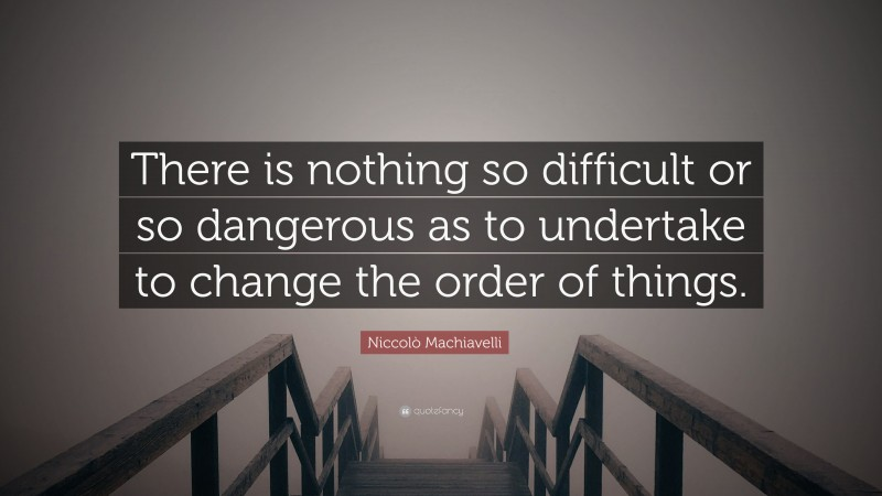 """Niccolò Machiavelli Quote: """"There is nothing so difficult or so dangerous as to undertake to change the order of things."""""""