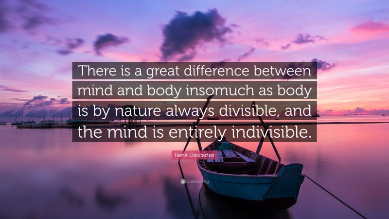 """René Descartes Quote: """"There is a great difference between mind and body insomuch as body is by nature always divisible, and the mind is entirely indivisible."""""""
