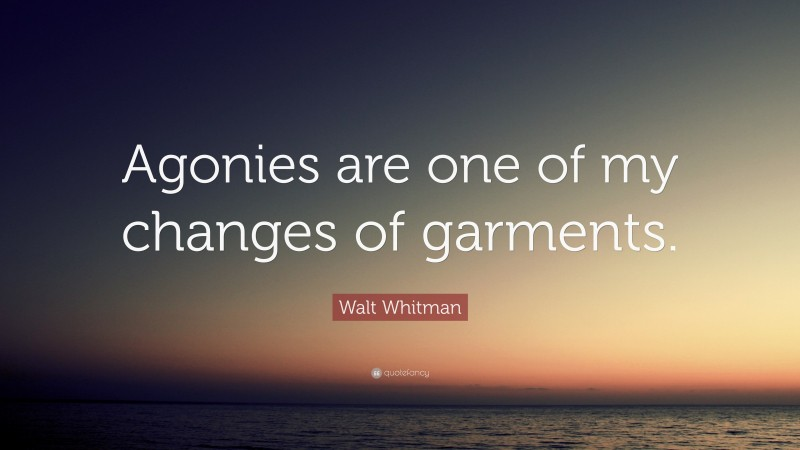 """Walt Whitman Quote: """"Agonies are one of my changes of garments."""""""