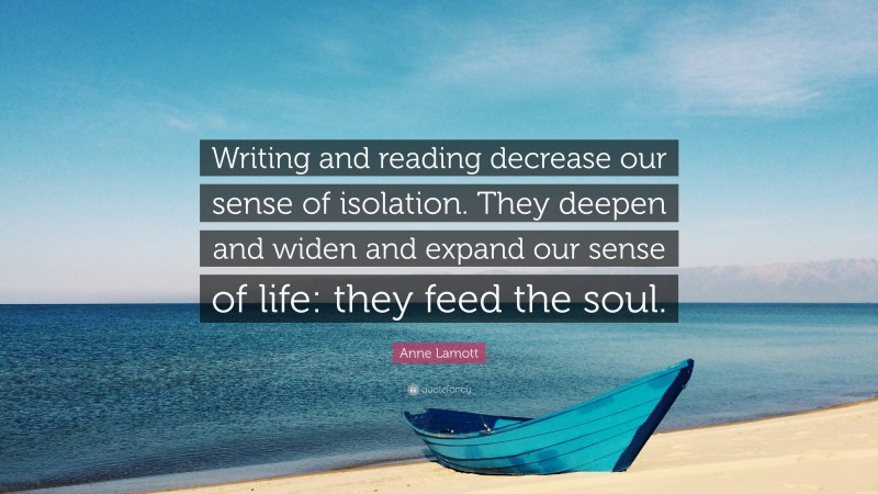 """Anne Lamott Quote: """"Writing and reading decrease our sense of isolation. They deepen and widen and expand our sense of life: they feed the soul."""""""