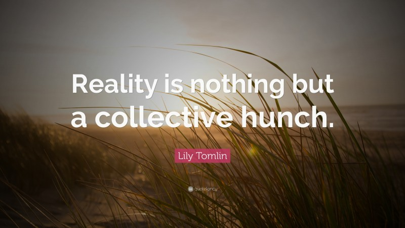 """Lily Tomlin Quote: """"Reality is nothing but a collective hunch."""""""