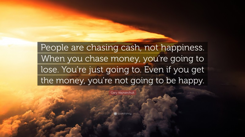 """Gary Vaynerchuk Quote: """"People are chasing cash, not happiness. When you chase money, you're going to lose. You're just going to. Even if you get the money, you're not going to be happy."""""""