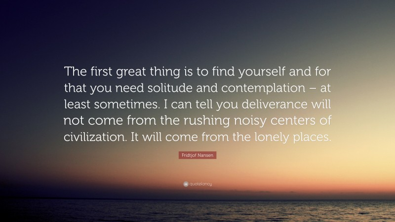 """Fridtjof Nansen Quote: """"The first great thing is to find yourself and for that you need solitude and contemplation – at least sometimes. I can tell you deliverance will not come from the rushing noisy centers of civilization. It will come from the lonely places."""""""