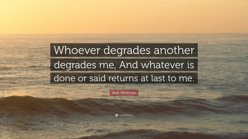 """Walt Whitman Quote: """"Whoever degrades another degrades me, And whatever is done or said returns at last to me."""""""
