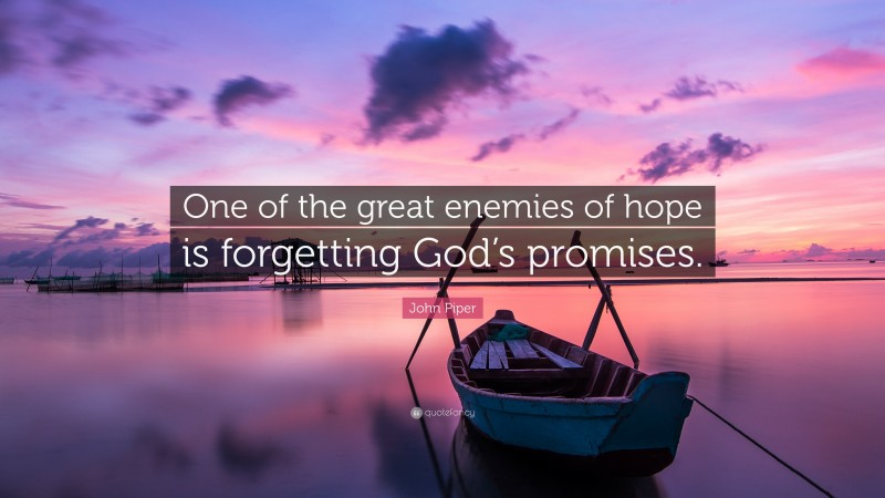 """John Piper Quote: """"One of the great enemies of hope is forgetting God's promises."""""""