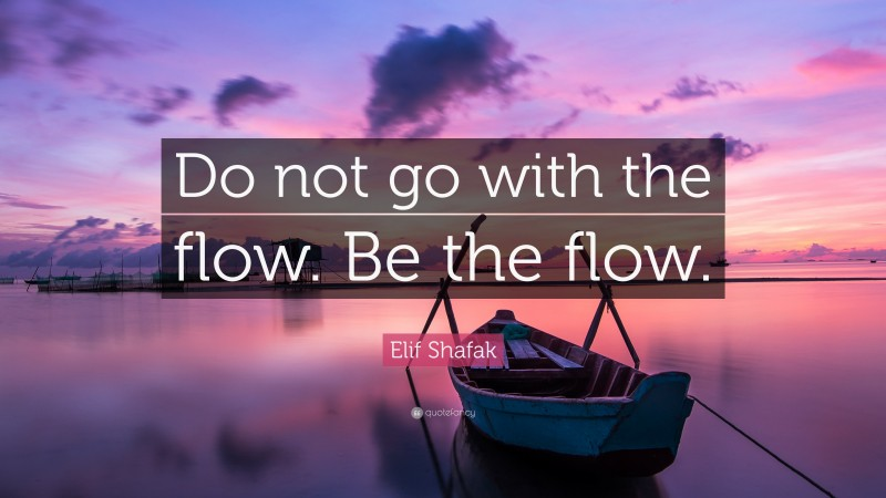 """Elif Shafak Quote: """"Do not go with the flow. Be the flow."""""""