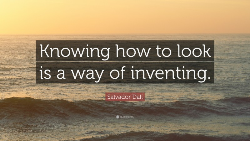 """Salvador Dalí Quote: """"Knowing how to look is a way of inventing."""""""
