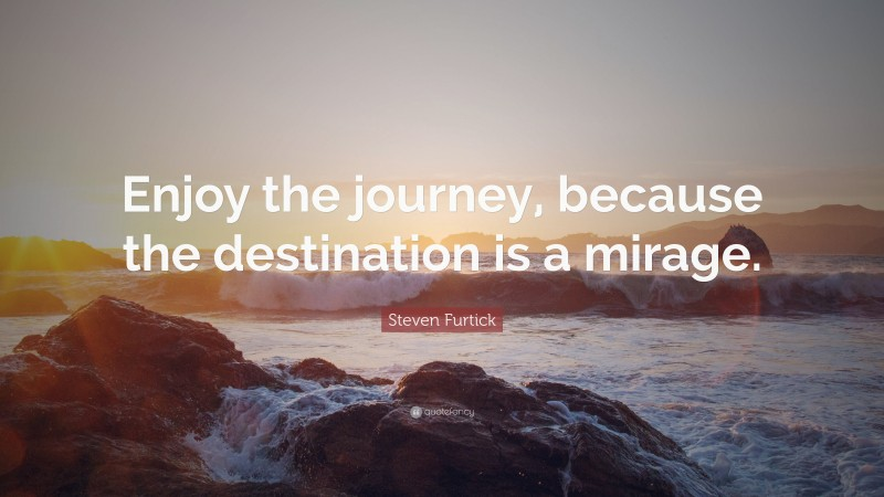 """Steven Furtick Quote: """"Enjoy the journey, because the destination is a mirage."""""""