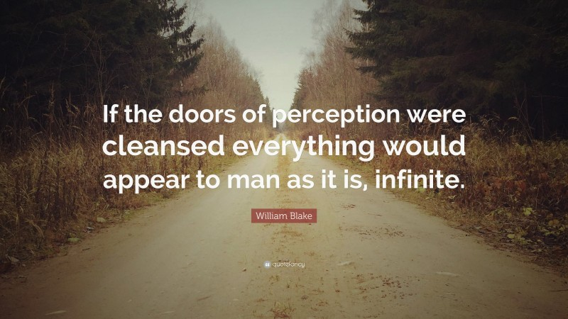 """William Blake Quote: """"If the doors of perception were cleansed everything would appear to man as it is, infinite."""""""