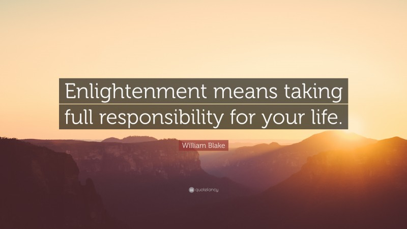 """William Blake Quote: """"Enlightenment means taking full responsibility for your life."""""""