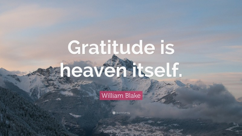 "William Blake Quote: ""Gratitude is heaven itself."""