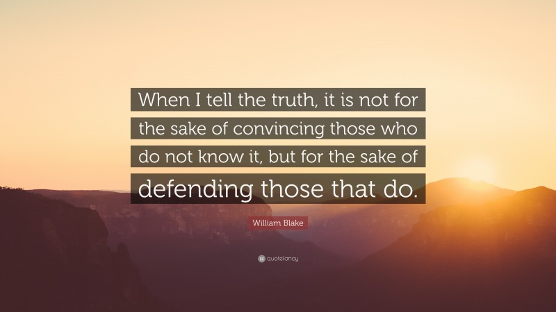 """William Blake Quote: """"When I tell the truth, it is not for the sake of convincing those who do not know it, but for the sake of defending those that do."""""""