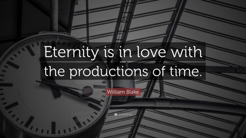 """William Blake Quote: """"Eternity is in love with the productions of time."""""""