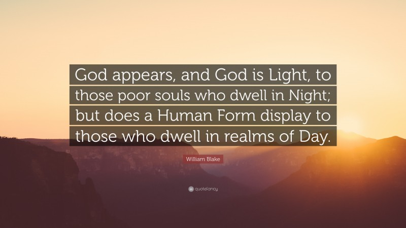 """William Blake Quote: """"God appears, and God is Light, to those poor souls who dwell in Night; but does a Human Form display to those who dwell in realms of Day."""""""
