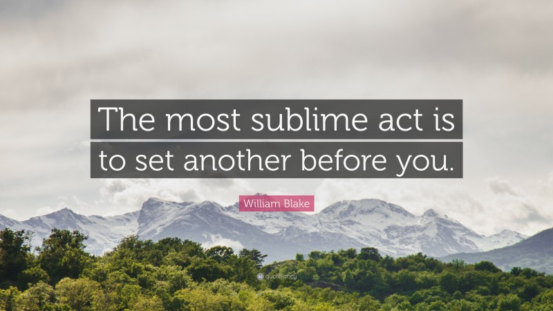 """William Blake Quote: """"The most sublime act is to set another before you."""""""