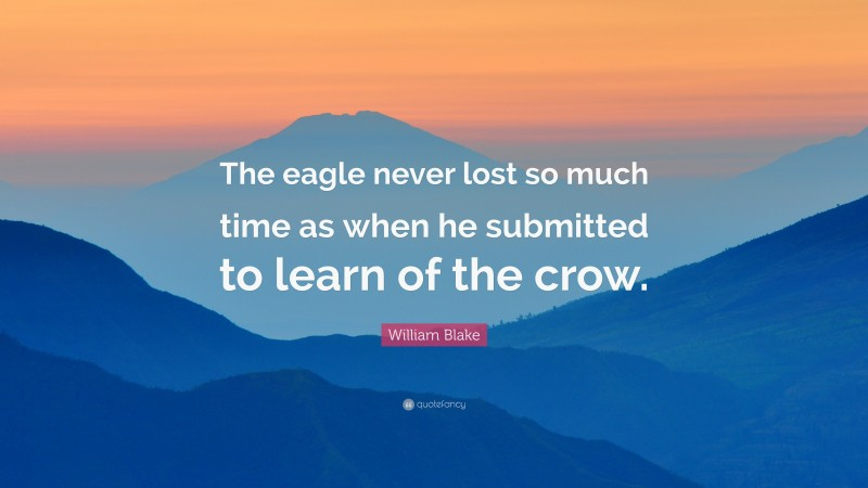 """William Blake Quote: """"The eagle never lost so much time as when he submitted to learn of the crow."""""""