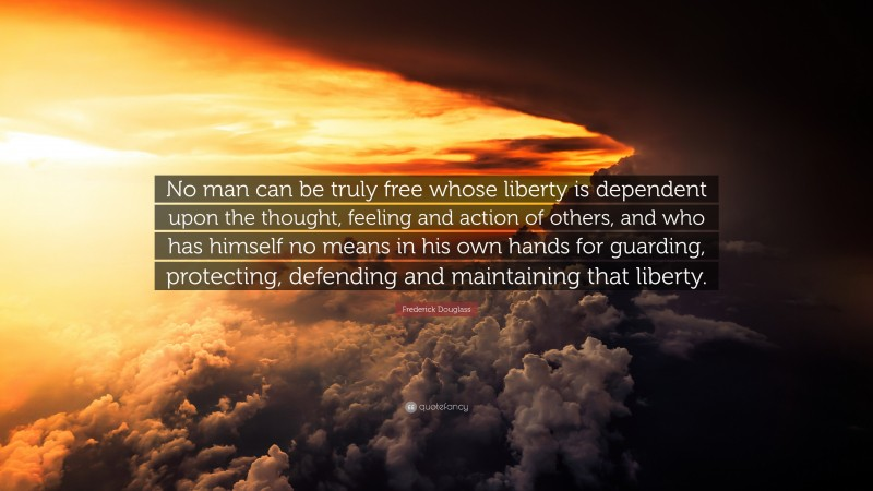 """Frederick Douglass Quote: """"No man can be truly free whose liberty is dependent upon the thought, feeling and action of others, and who has himself no means in his own hands for guarding, protecting, defending and maintaining that liberty."""""""