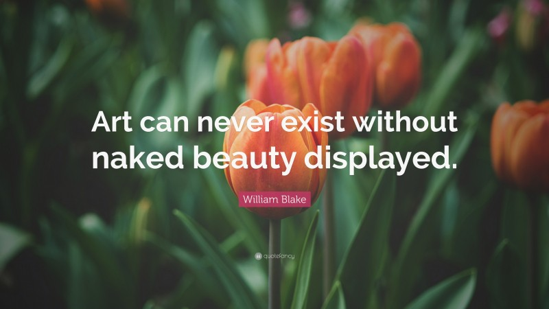 """William Blake Quote: """"Art can never exist without naked beauty displayed."""""""