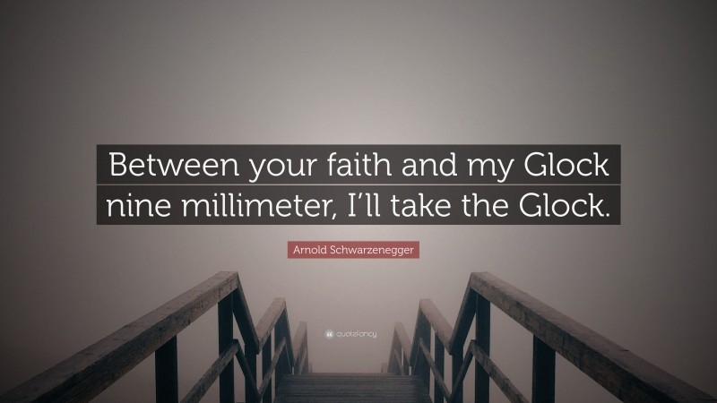 """Arnold Schwarzenegger Quote: """"Between your faith and my Glock nine millimeter, I'll take the Glock."""""""