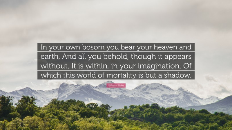 """William Blake Quote: """"In your own bosom you bear your heaven and earth, And all you behold, though it appears without, It is within, in your imagination, Of which this world of mortality is but a shadow."""""""