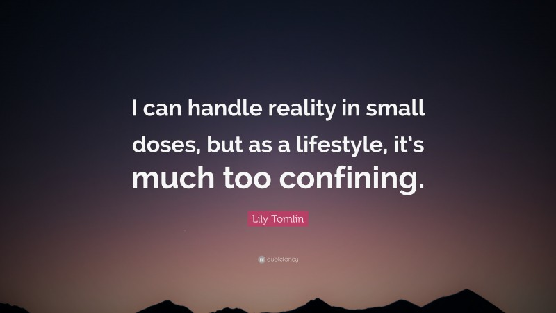 """Lily Tomlin Quote: """"I can handle reality in small doses, but as a lifestyle, it's much too confining."""""""