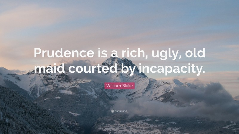 """William Blake Quote: """"Prudence is a rich, ugly, old maid courted by incapacity."""""""