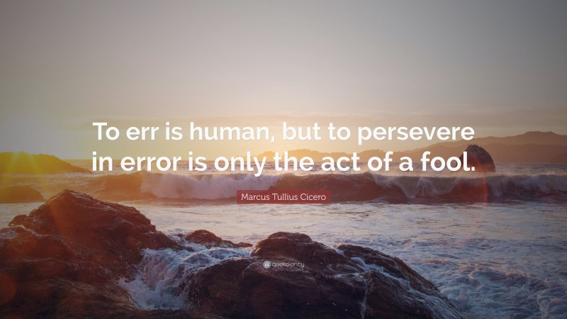 """Marcus Tullius Cicero Quote: """"To err is human, but to persevere in error is only the act of a fool."""""""