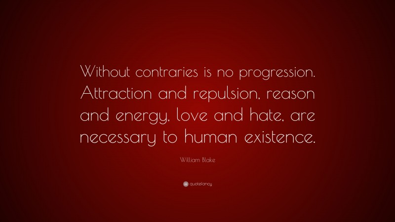 """William Blake Quote: """"Without contraries is no progression. Attraction and repulsion, reason and energy, love and hate, are necessary to human existence."""""""
