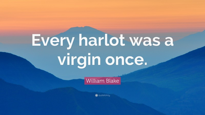 """William Blake Quote: """"Every harlot was a virgin once."""""""