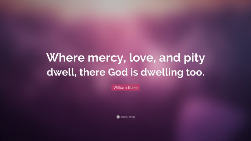 """William Blake Quote: """"Where mercy, love, and pity dwell, there God is dwelling too."""""""