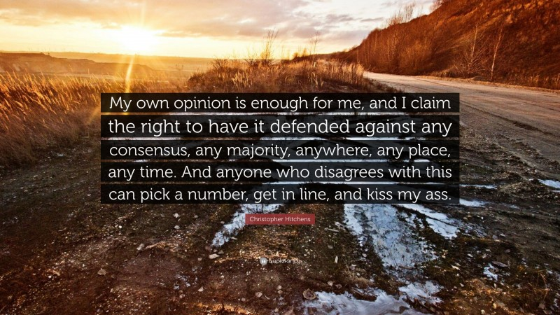 """Christopher Hitchens Quote: """"My own opinion is enough for me, and I claim the right to have it defended against any consensus, any majority, anywhere, any place, any time. And anyone who disagrees with this can pick a number, get in line, and kiss my ass."""""""