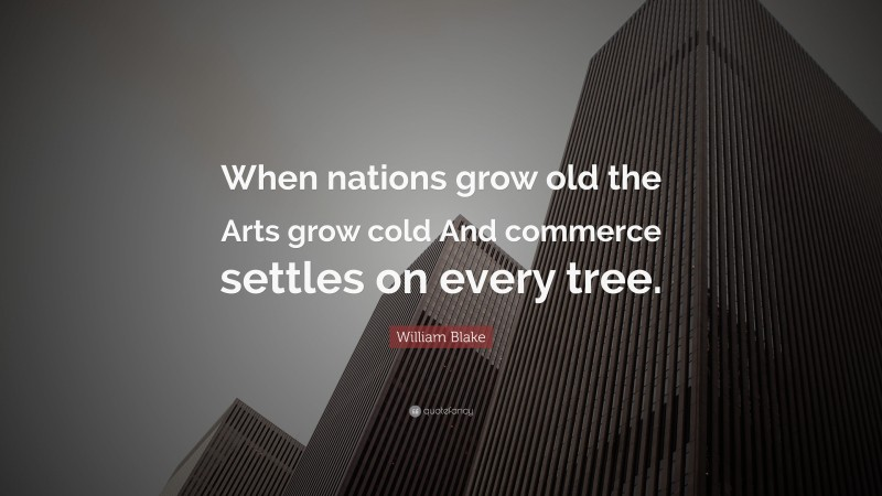 """William Blake Quote: """"When nations grow old the Arts grow cold And commerce settles on every tree."""""""