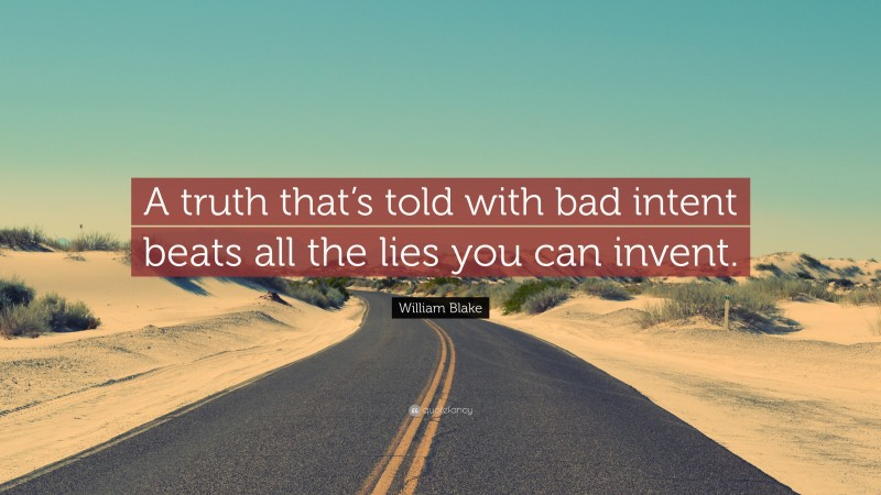 """William Blake Quote: """"A truth that's told with bad intent beats all the lies you can invent."""""""