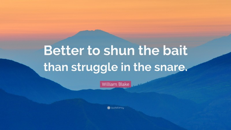 """William Blake Quote: """"Better to shun the bait than struggle in the snare."""""""