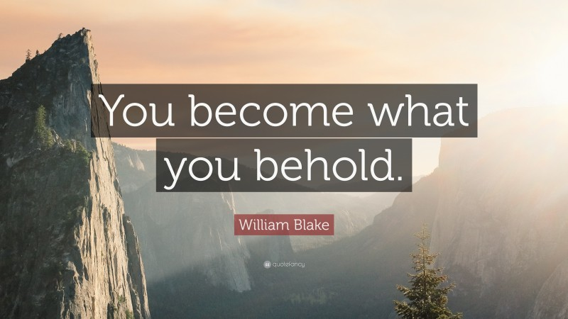 """William Blake Quote: """"You become what you behold."""""""